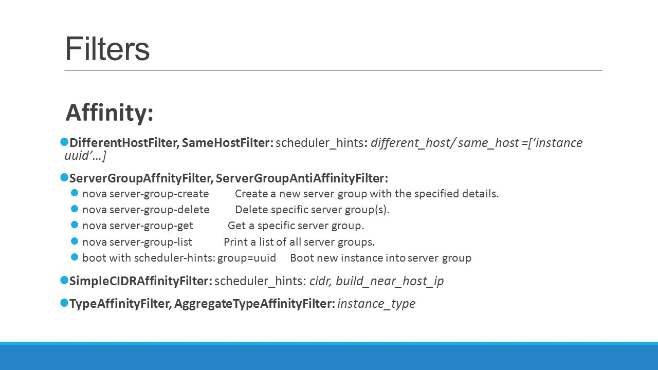 Filters Affinity: DifferentHostFilter, SameHostFilter: scheduler_hints: different_host/ same_host =['instance uuid'…]